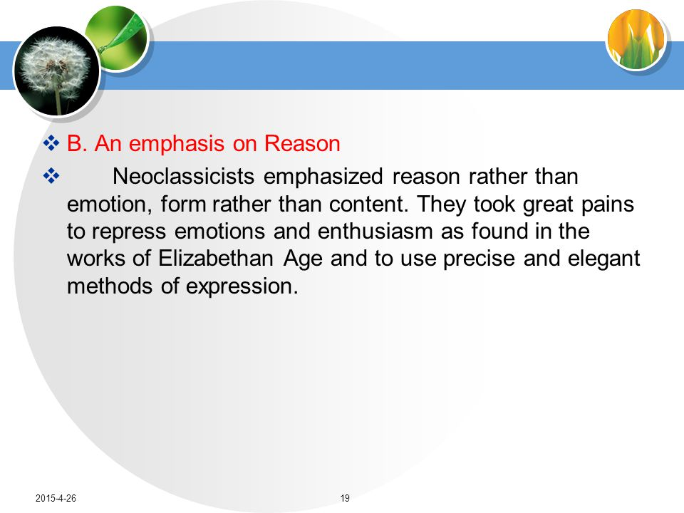  B. An emphasis on Reason  Neoclassicists emphasized reason rather than emotion, form rather than content. They took great pains to repress emotions