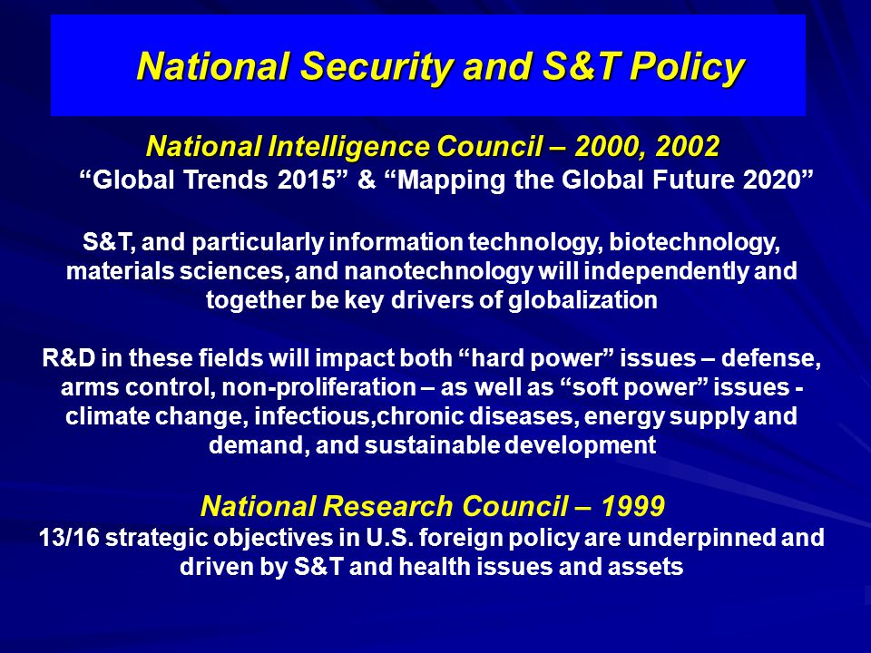 National Security and S&T Policy National Intelligence Council – 2000, 2002 Global Trends 2015 & Mapping the Global Future 2020 S&T, and particularly information technology, biotechnology, materials sciences, and nanotechnology will independently and together be key drivers of globalization R&D in these fields will impact both hard power issues – defense, arms control, non-proliferation – as well as soft power issues - climate change, infectious,chronic diseases, energy supply and demand, and sustainable development National Research Council – 1999 13/16 strategic objectives in U.S.