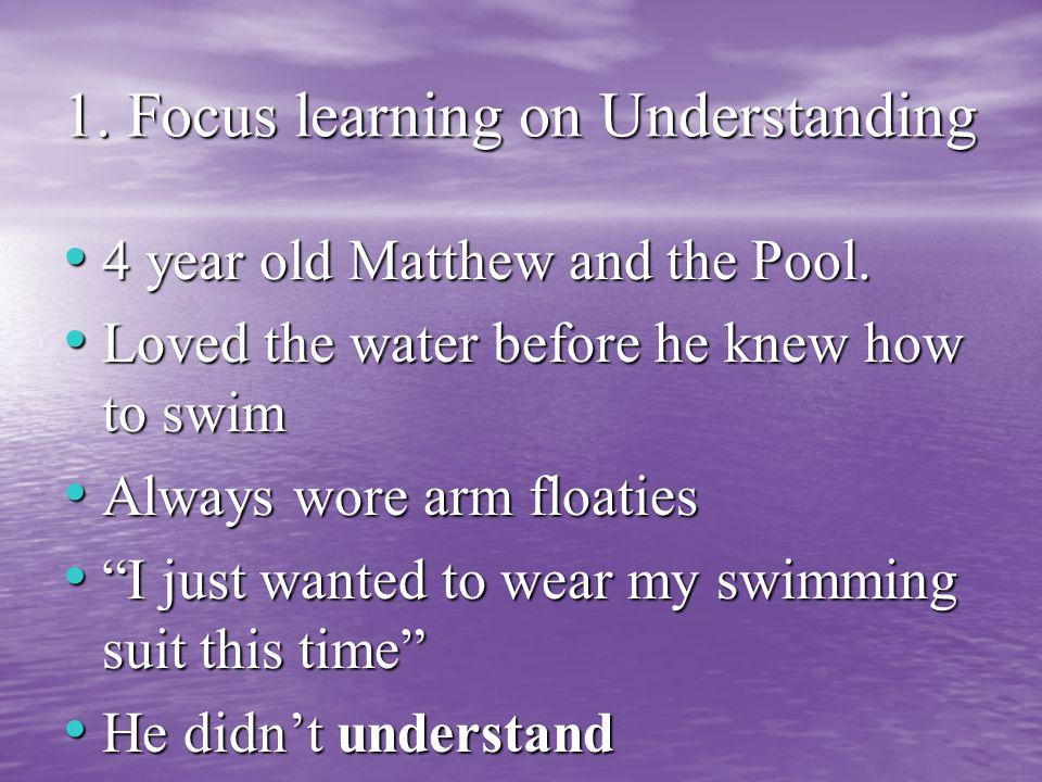 1. Focus learning on Understanding 4 year old Matthew and the Pool.