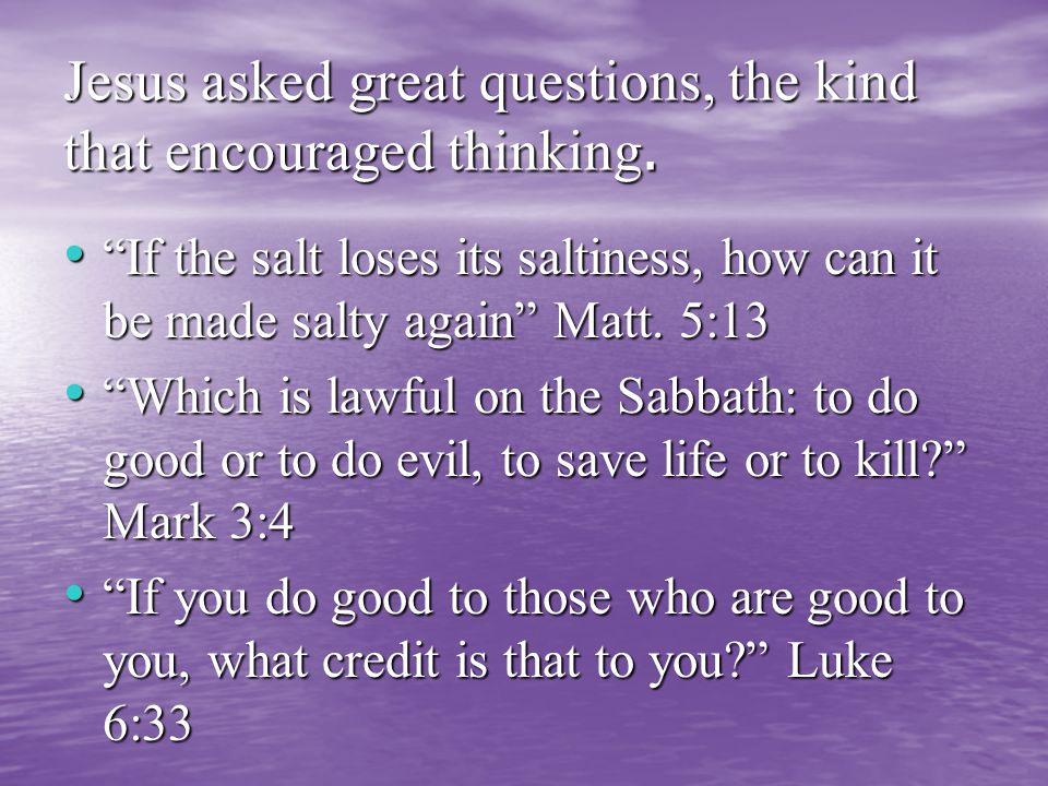 Jesus asked great questions, the kind that encouraged thinking.