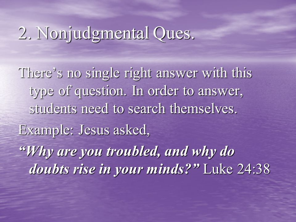2. Nonjudgmental Ques. There's no single right answer with this type of question.