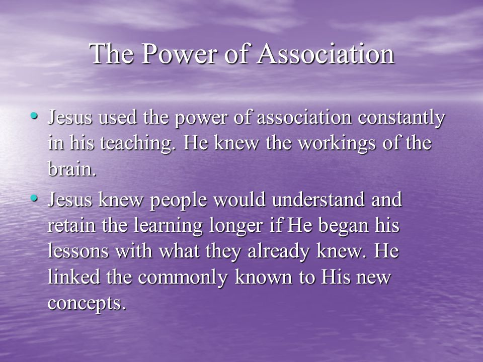 The Power of Association Jesus used the power of association constantly in his teaching.