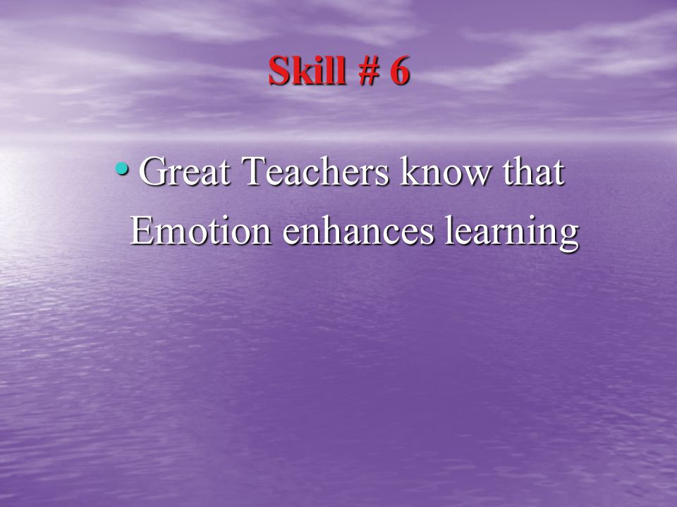 Skill # 6 Great Teachers know that Great Teachers know that Emotion enhances learning Emotion enhances learning