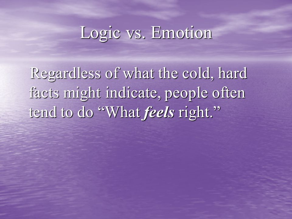 """Logic vs. Emotion Regardless of what the cold, hard facts might indicate, people often tend to do """"What feels right."""" Regardless of what the cold, har"""