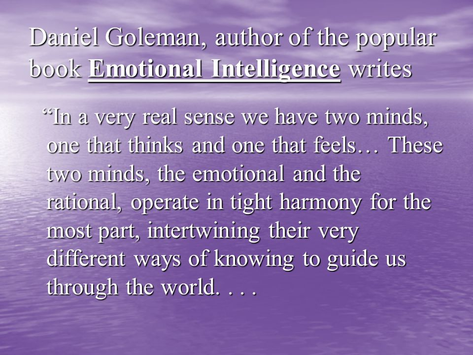 Daniel Goleman, author of the popular book Emotional Intelligence writes In a very real sense we have two minds, one that thinks and one that feels… These two minds, the emotional and the rational, operate in tight harmony for the most part, intertwining their very different ways of knowing to guide us through the world....