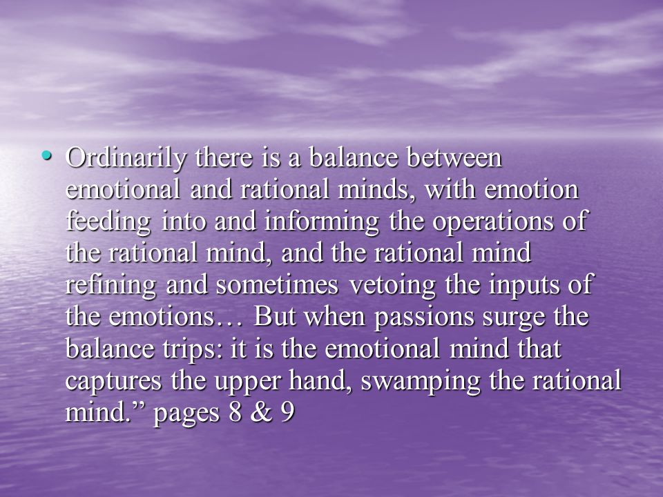 Ordinarily there is a balance between emotional and rational minds, with emotion feeding into and informing the operations of the rational mind, and the rational mind refining and sometimes vetoing the inputs of the emotions… But when passions surge the balance trips: it is the emotional mind that captures the upper hand, swamping the rational mind. pages 8 & 9 Ordinarily there is a balance between emotional and rational minds, with emotion feeding into and informing the operations of the rational mind, and the rational mind refining and sometimes vetoing the inputs of the emotions… But when passions surge the balance trips: it is the emotional mind that captures the upper hand, swamping the rational mind. pages 8 & 9