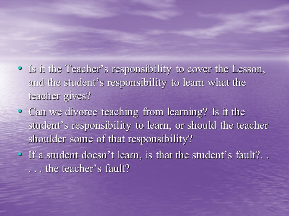 Is it the Teacher's responsibility to cover the Lesson, and the student's responsibility to learn what the teacher gives.