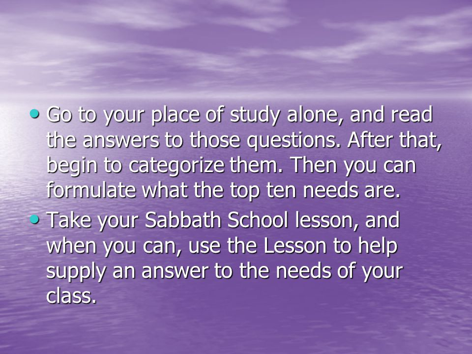 Go to your place of study alone, and read the answers to those questions.