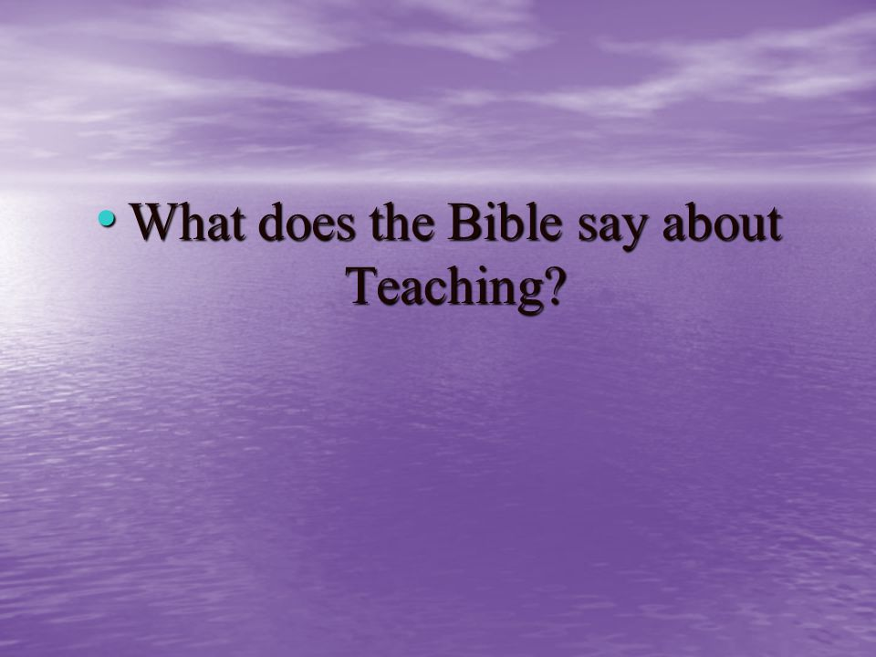 What does the Bible say about Teaching What does the Bible say about Teaching