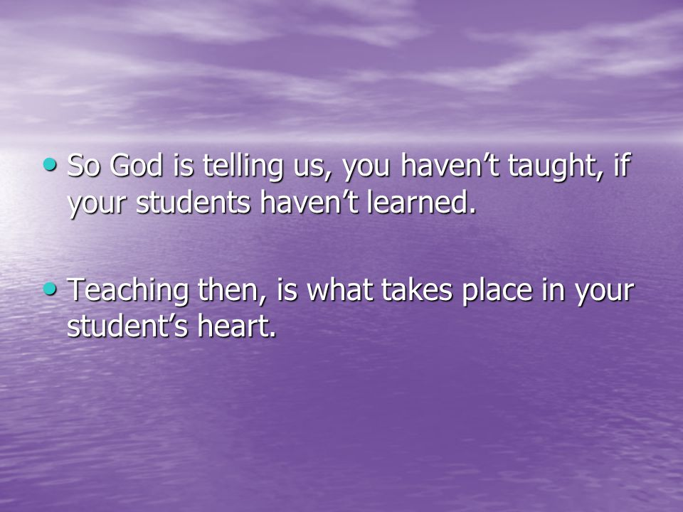 So God is telling us, you haven't taught, if your students haven't learned.