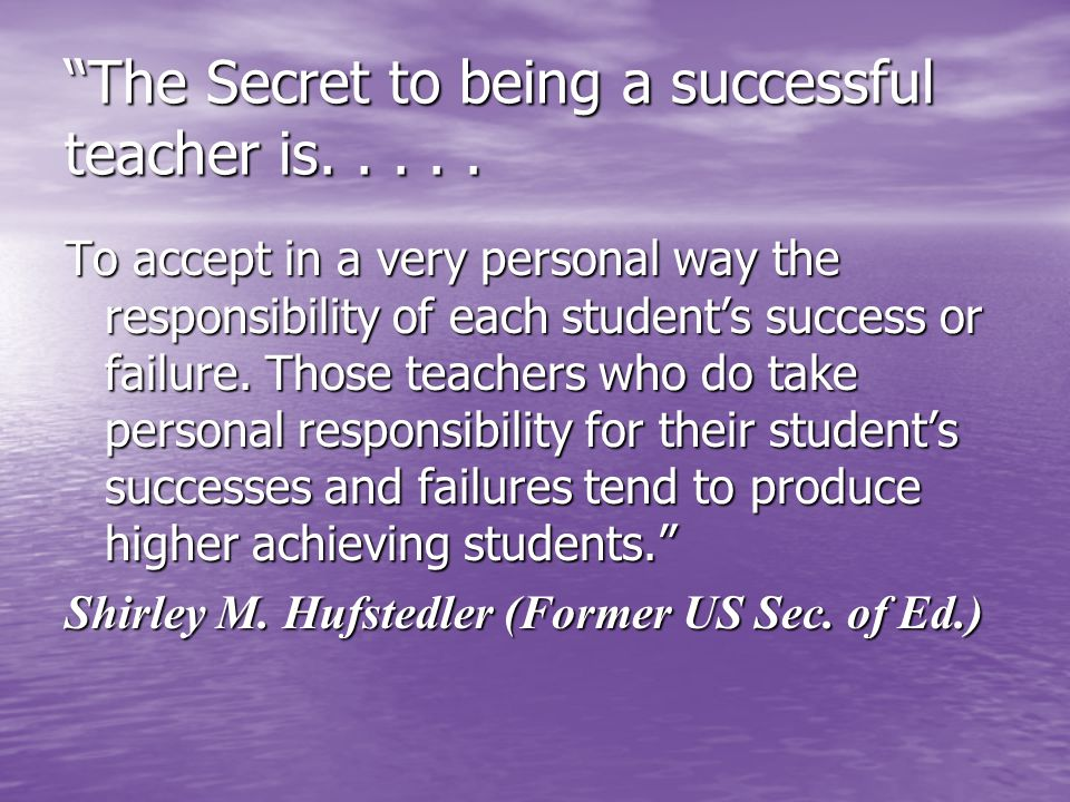 The Secret to being a successful teacher is.....