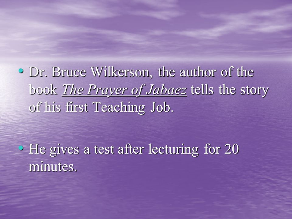 Dr. Bruce Wilkerson, the author of the book The Prayer of Jabaez tells the story of his first Teaching Job. Dr. Bruce Wilkerson, the author of the boo