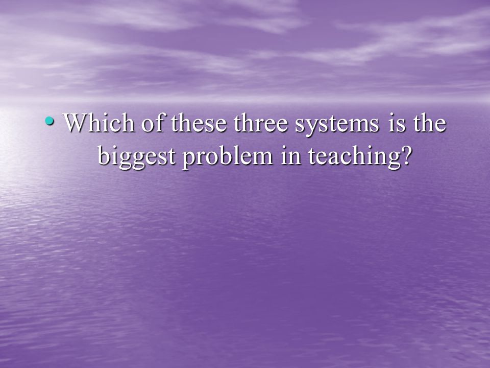 Which of these three systems is the biggest problem in teaching.