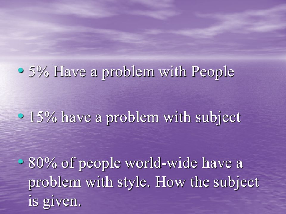 5% Have a problem with People 5% Have a problem with People 15% have a problem with subject 15% have a problem with subject 80% of people world-wide have a problem with style.