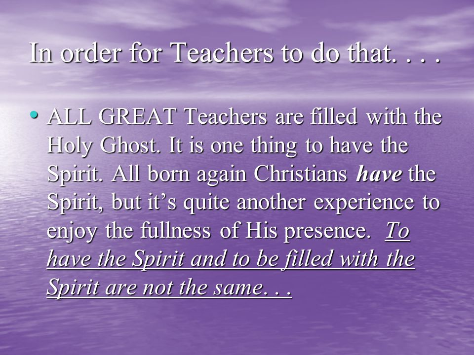 In order for Teachers to do that.... ALL GREAT Teachers are filled with the Holy Ghost.