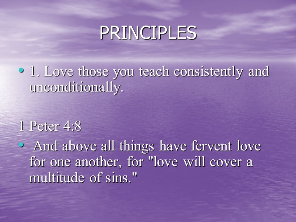 PRINCIPLES 1. Love those you teach consistently and unconditionally.