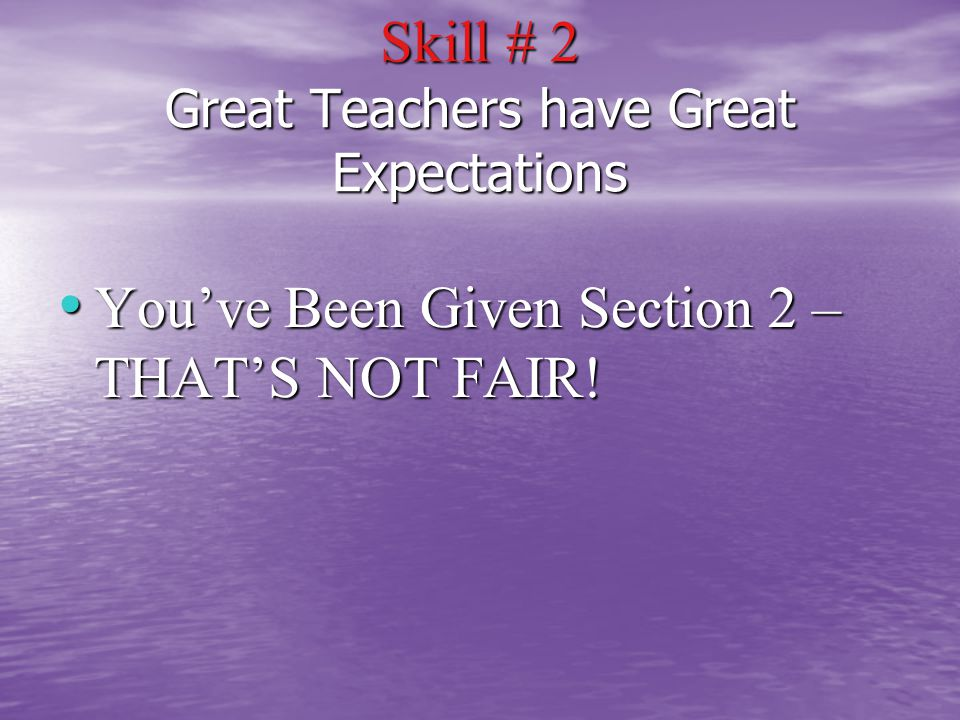 Skill # 2 Great Teachers have Great Expectations You've Been Given Section 2 – THAT'S NOT FAIR.