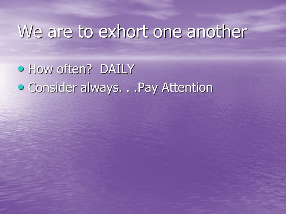 We are to exhort one another How often. DAILY How often.