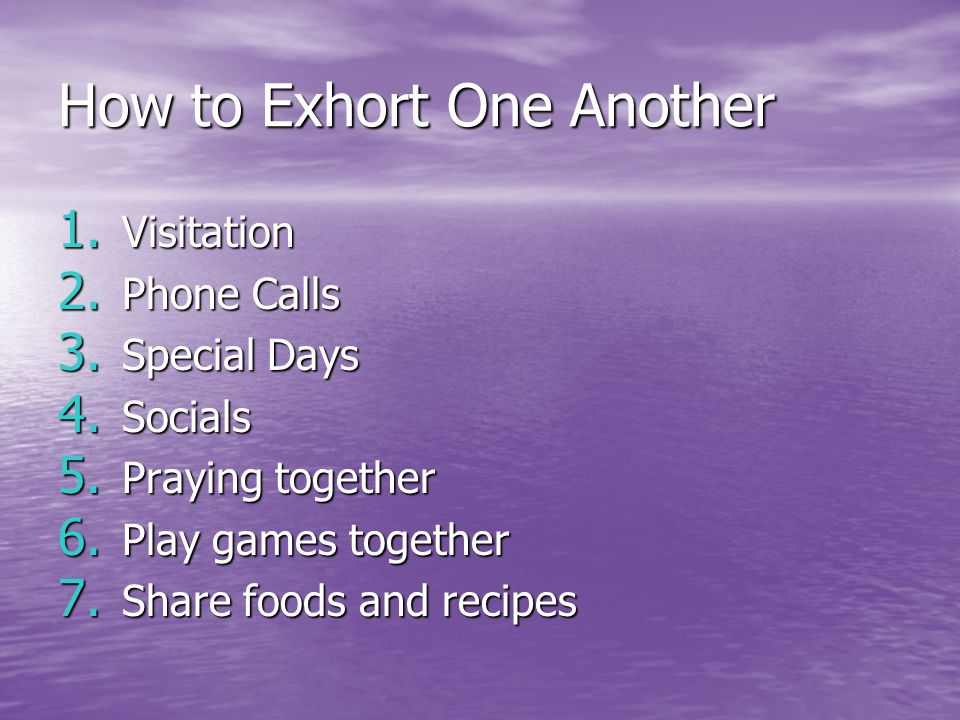 How to Exhort One Another 1. Visitation 2. Phone Calls 3.