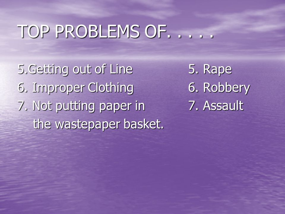 TOP PROBLEMS OF..... 5.Getting out of Line5. Rape 6.