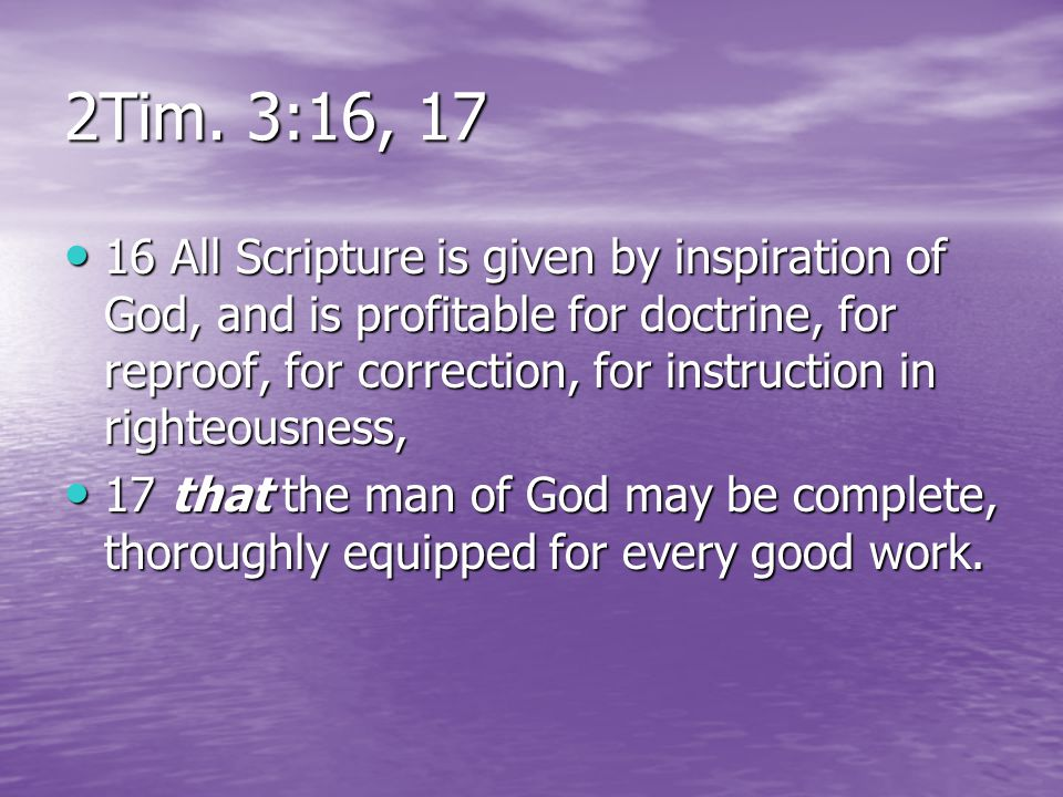 2Tim. 3:16, 17 16 All Scripture is given by inspiration of God, and is profitable for doctrine, for reproof, for correction, for instruction in righte