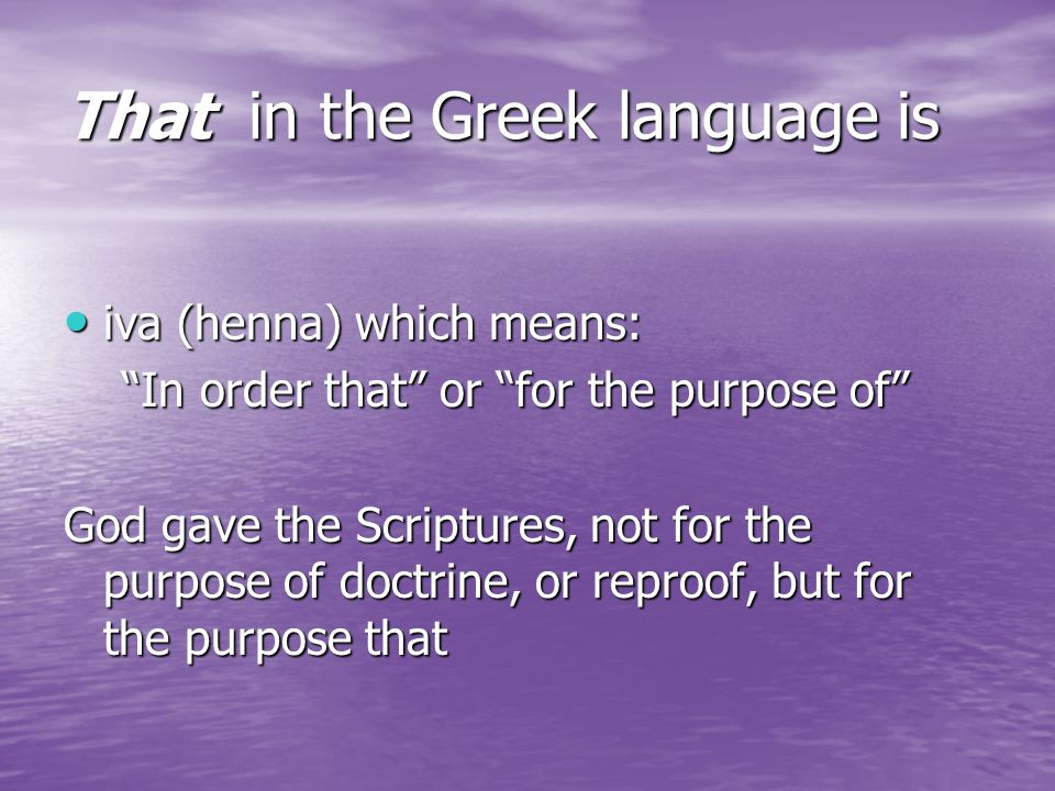 That in the Greek language is iva (henna) which means: iva (henna) which means: In order that or for the purpose of In order that or for the purpose of God gave the Scriptures, not for the purpose of doctrine, or reproof, but for the purpose that