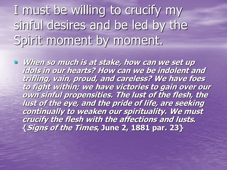 I must be willing to crucify my sinful desires and be led by the Spirit moment by moment.