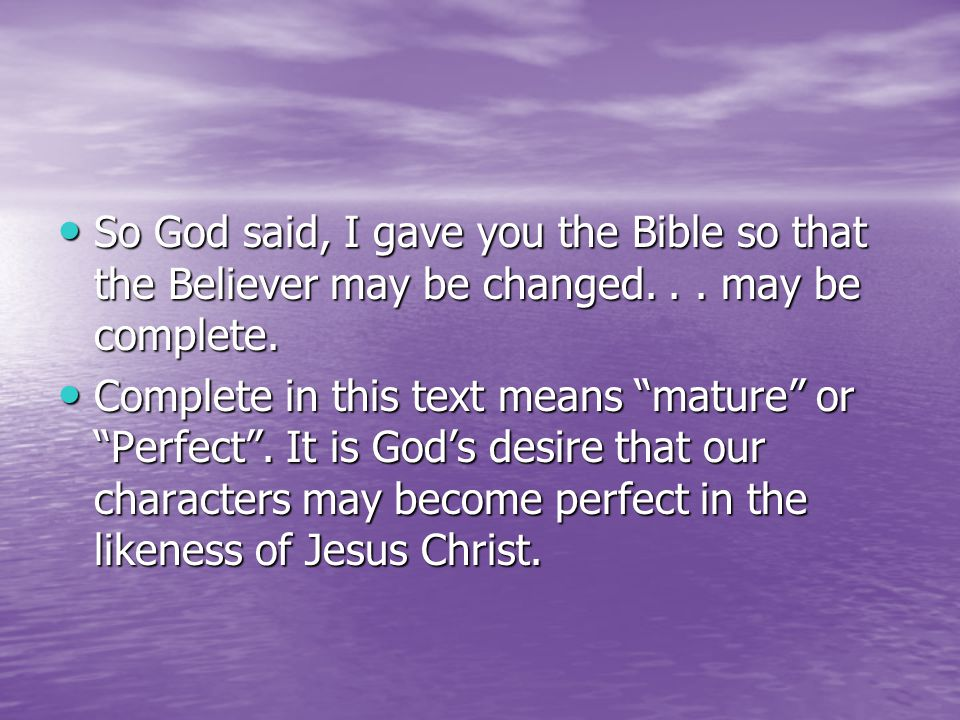 So God said, I gave you the Bible so that the Believer may be changed...