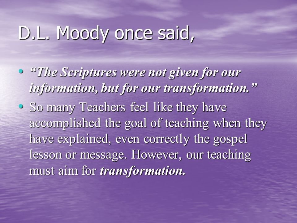 """D.L. Moody once said, """"The Scriptures were not given for our information, but for our transformation."""" """"The Scriptures were not given for our informat"""