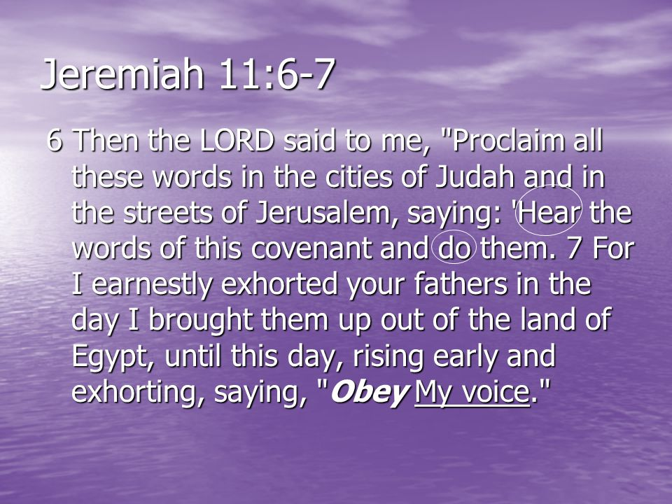 Jeremiah 11:6-7 6 Then the LORD said to me, Proclaim all these words in the cities of Judah and in the streets of Jerusalem, saying: Hear the words of this covenant and do them.