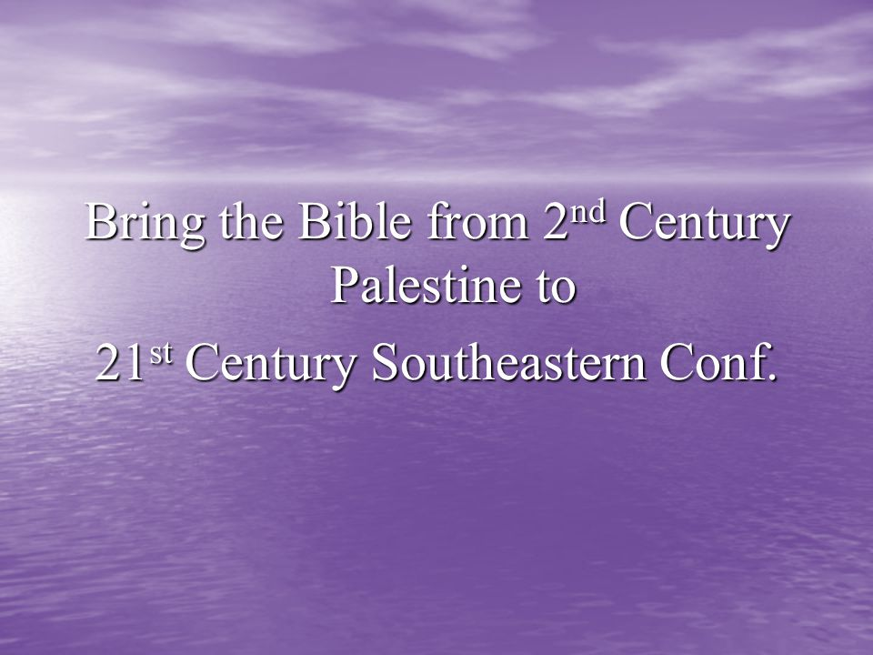 Bring the Bible from 2 nd Century Palestine to 21 st Century Southeastern Conf.