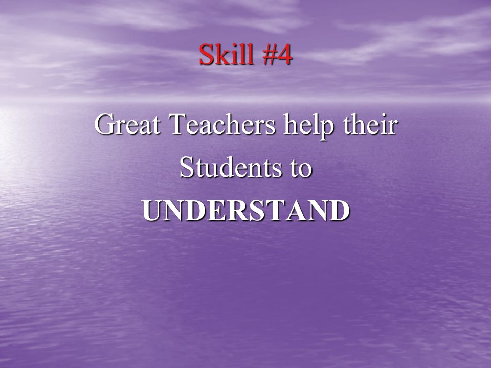 Skill #4 Great Teachers help their Students to UNDERSTAND