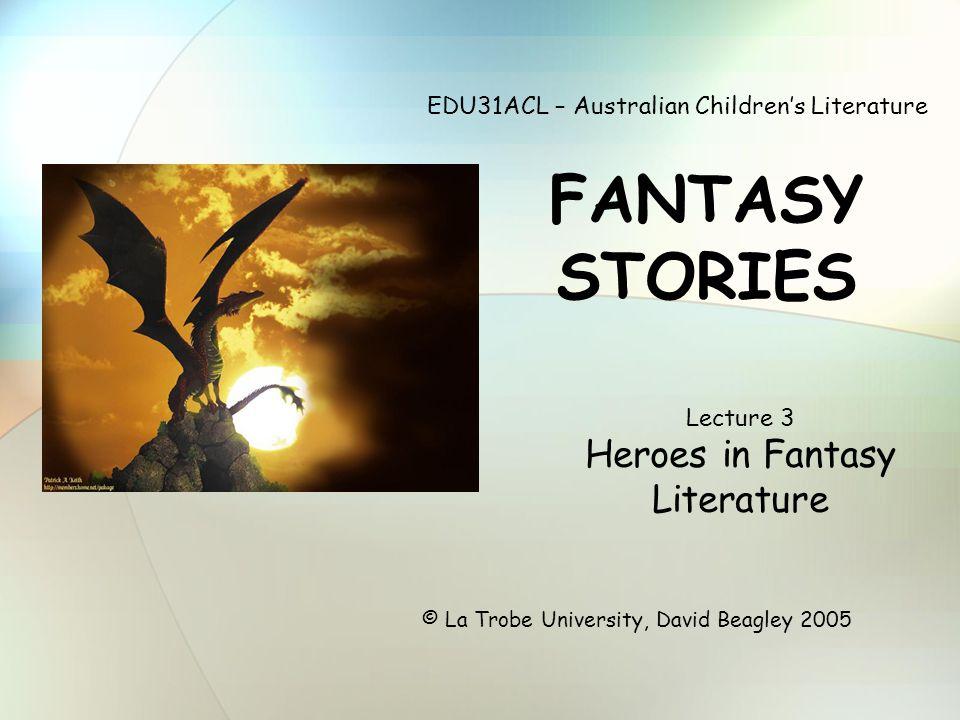 EDU31ACL – Australian Children's Literature FANTASY STORIES © La Trobe University, David Beagley 2005 Lecture 3 Heroes in Fantasy Literature