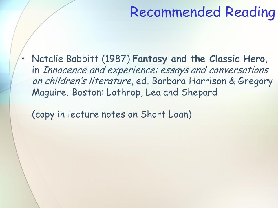 Recommended Reading Natalie Babbitt (1987) Fantasy and the Classic Hero, in Innocence and experience: essays and conversations on children's literature, ed.