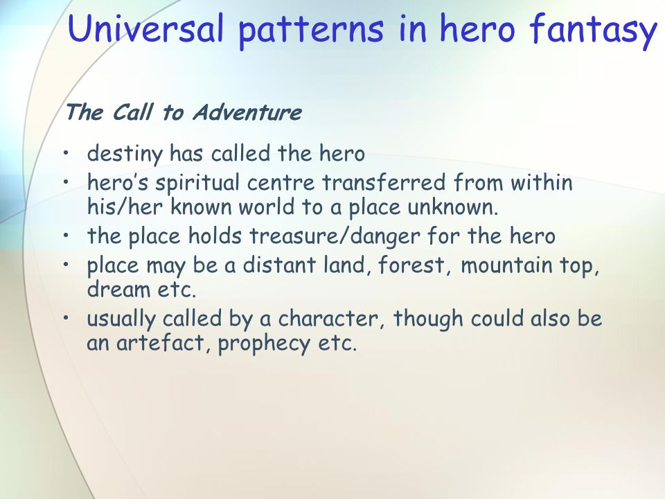 Universal patterns in hero fantasy The Call to Adventure destiny has called the hero hero's spiritual centre transferred from within his/her known world to a place unknown.