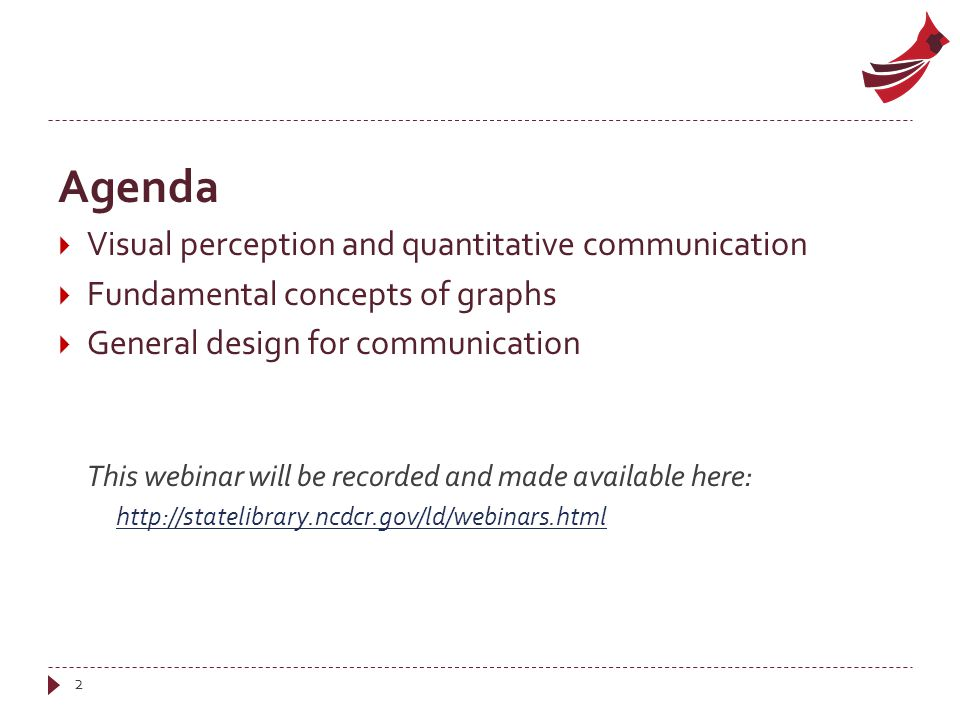 Agenda  Visual perception and quantitative communication  Fundamental concepts of graphs  General design for communication This webinar will be recorded and made available here: http://statelibrary.ncdcr.gov/ld/webinars.html 2