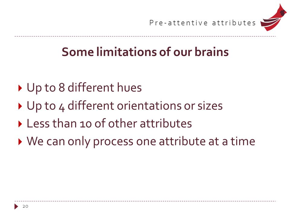 Pre-attentive attributes Some limitations of our brains  Up to 8 different hues  Up to 4 different orientations or sizes  Less than 10 of other att