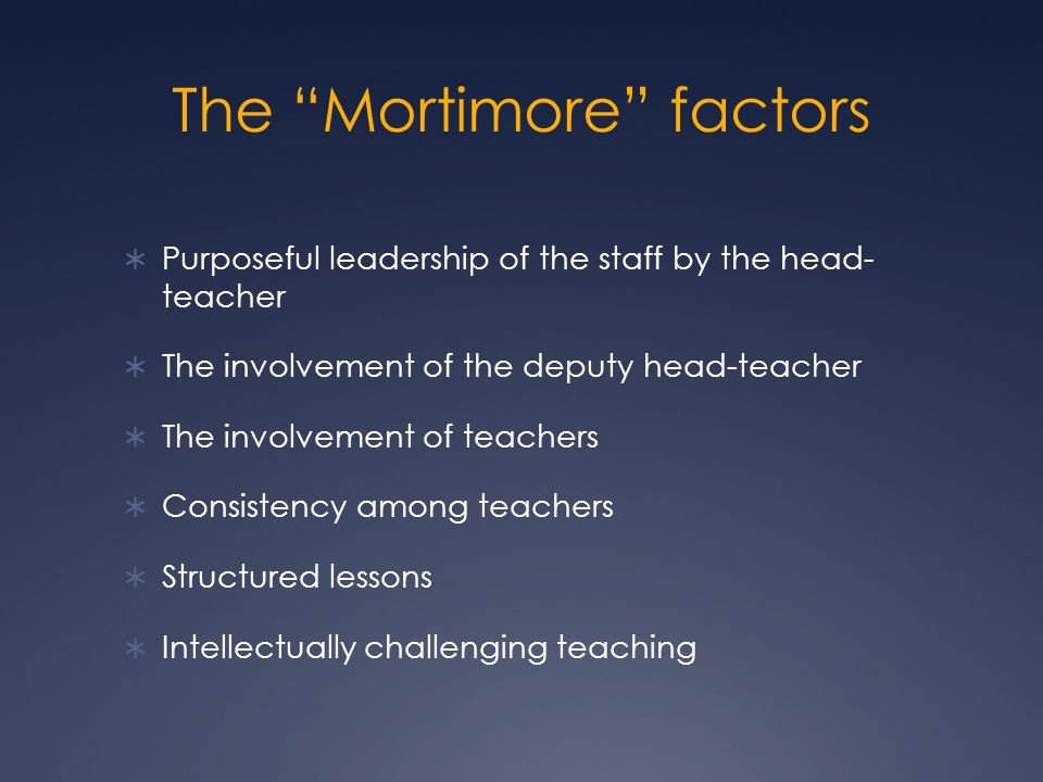 The Mortimore factors  Purposeful leadership of the staff by the head- teacher  The involvement of the deputy head-teacher  The involvement of teachers  Consistency among teachers  Structured lessons  Intellectually challenging teaching