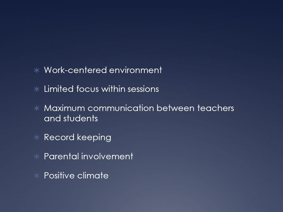  Work-centered environment  Limited focus within sessions  Maximum communication between teachers and students  Record keeping  Parental involvement  Positive climate