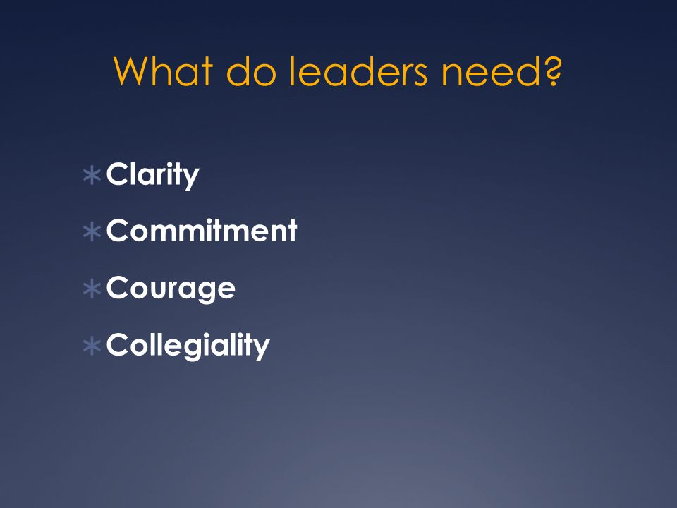 What do leaders need?  Clarity  Commitment  Courage  Collegiality