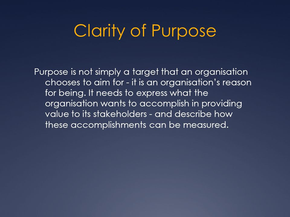 Clarity of Purpose Purpose is not simply a target that an organisation chooses to aim for - it is an organisation's reason for being.