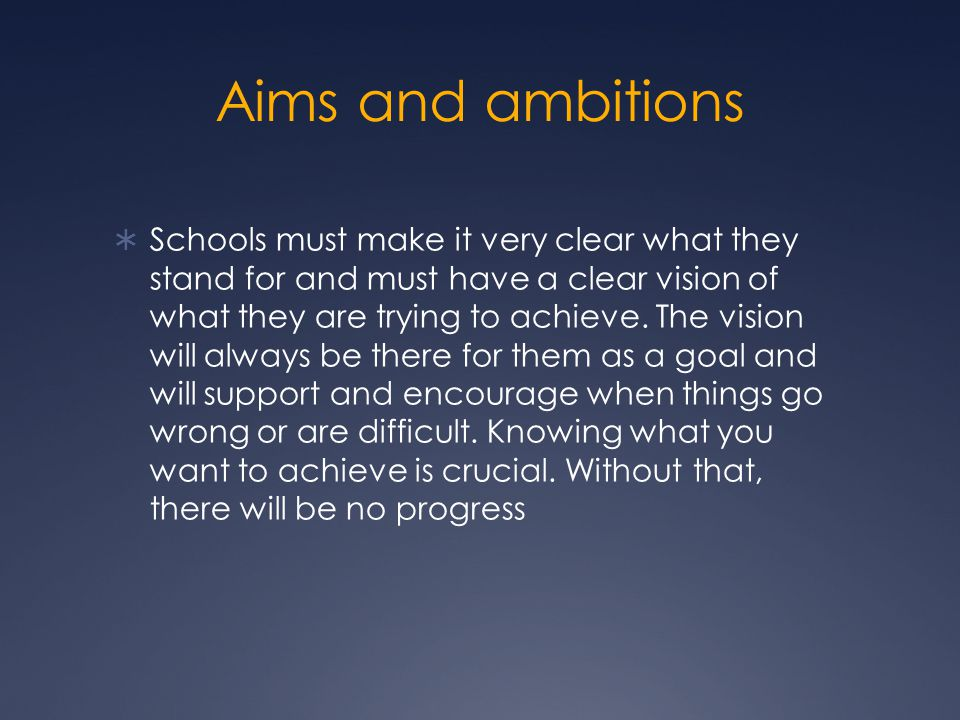Aims and ambitions  Schools must make it very clear what they stand for and must have a clear vision of what they are trying to achieve.