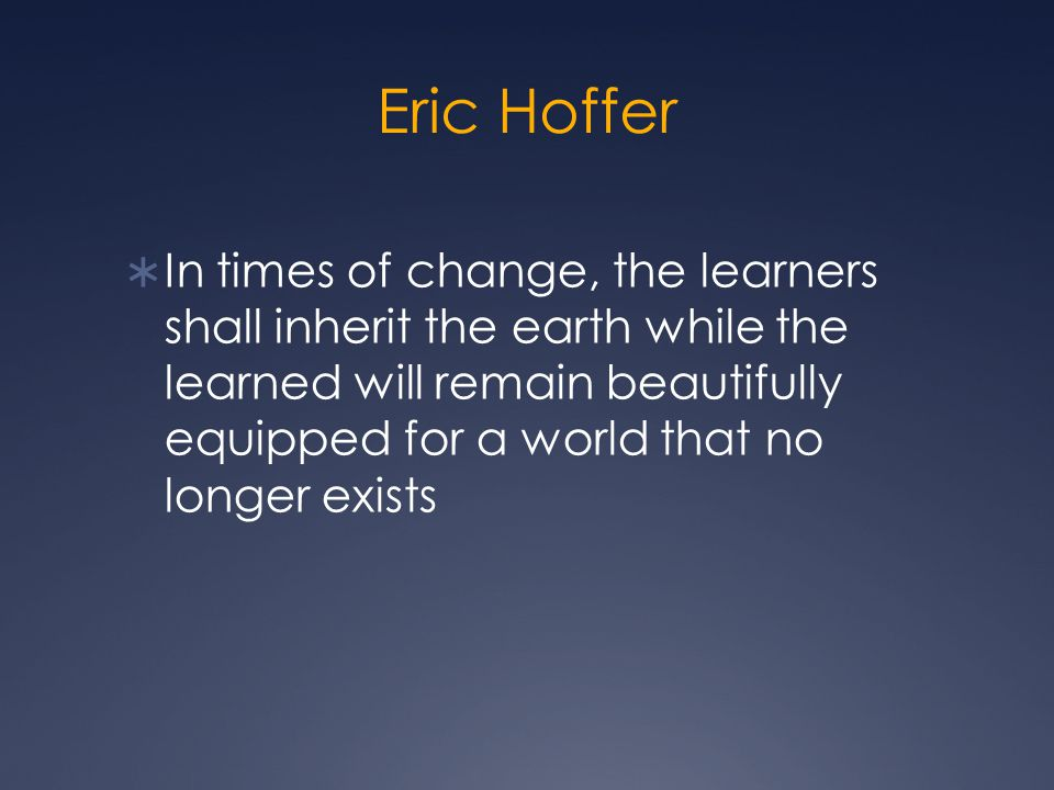 Eric Hoffer  In times of change, the learners shall inherit the earth while the learned will remain beautifully equipped for a world that no longer exists