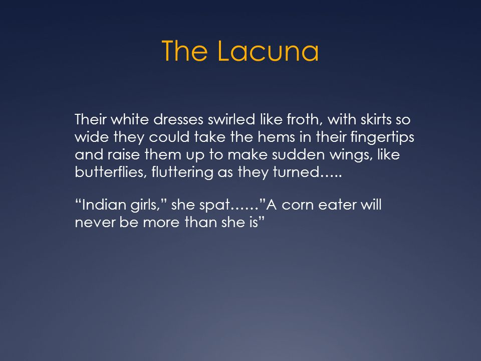 The Lacuna Their white dresses swirled like froth, with skirts so wide they could take the hems in their fingertips and raise them up to make sudden wings, like butterflies, fluttering as they turned…..