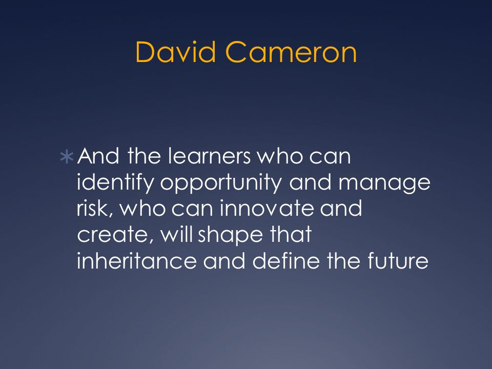 David Cameron  And the learners who can identify opportunity and manage risk, who can innovate and create, will shape that inheritance and define the future