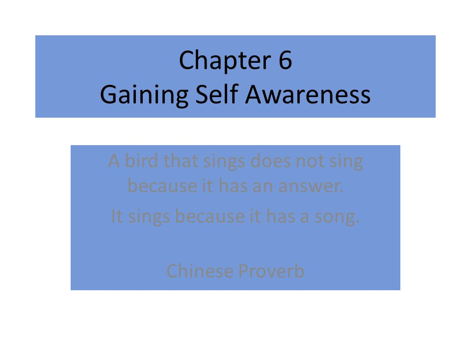 Chapter 6 Gaining Self Awareness A bird that sings does not sing because it has an answer.