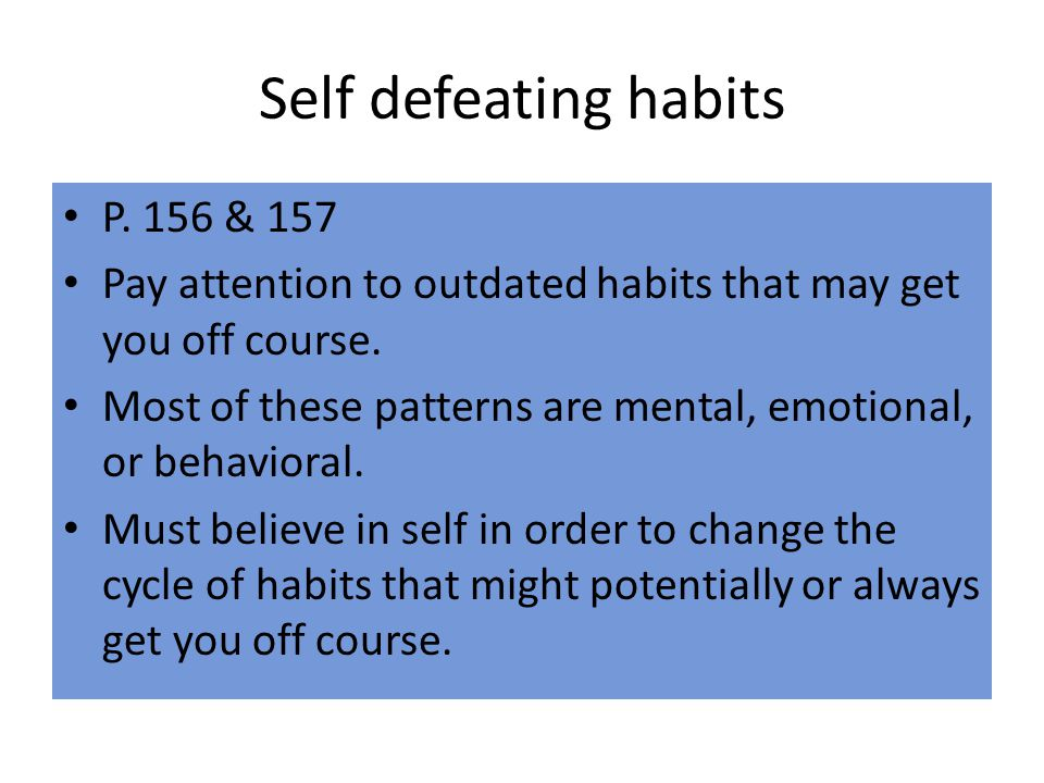 Self defeating habits P.156 & 157 Pay attention to outdated habits that may get you off course.