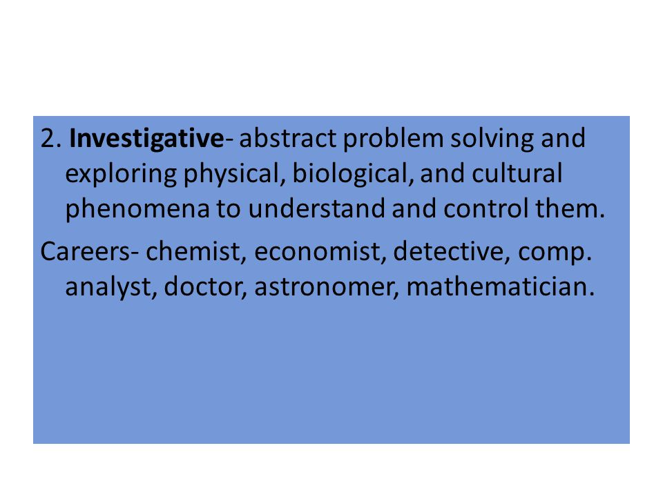 2. Investigative- abstract problem solving and exploring physical, biological, and cultural phenomena to understand and control them. Careers- chemist