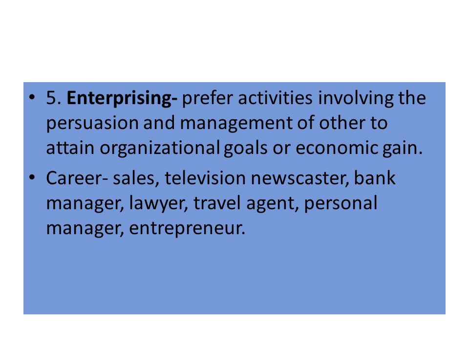 5. Enterprising- prefer activities involving the persuasion and management of other to attain organizational goals or economic gain. Career- sales, te