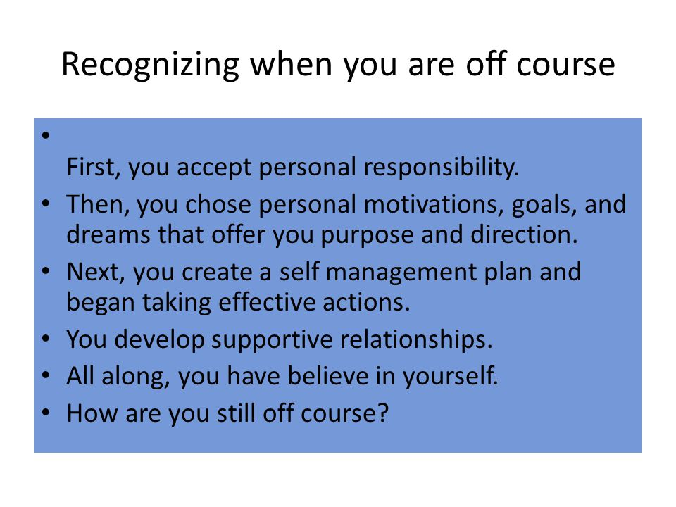 Recognizing when you are off course First, you accept personal responsibility.